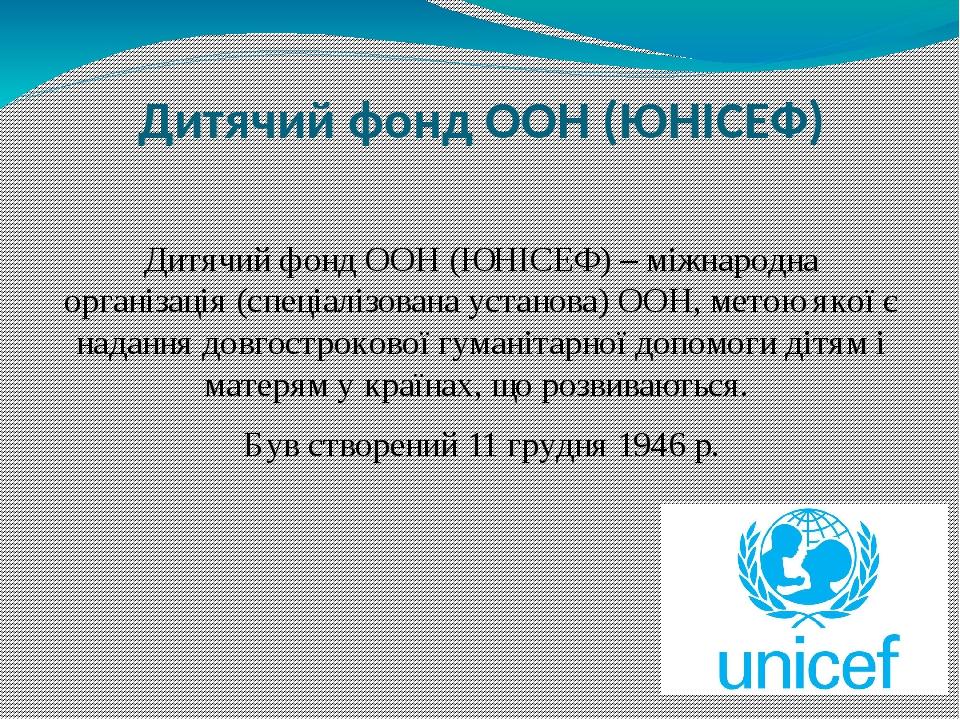 Дитячий фонд ООН (ЮНІСЕФ) Дитячий фонд ООН (ЮНІСЕФ) – міжнародна організація (спеціалізована установа) ООН, метою якої є надання довгострокової гум...