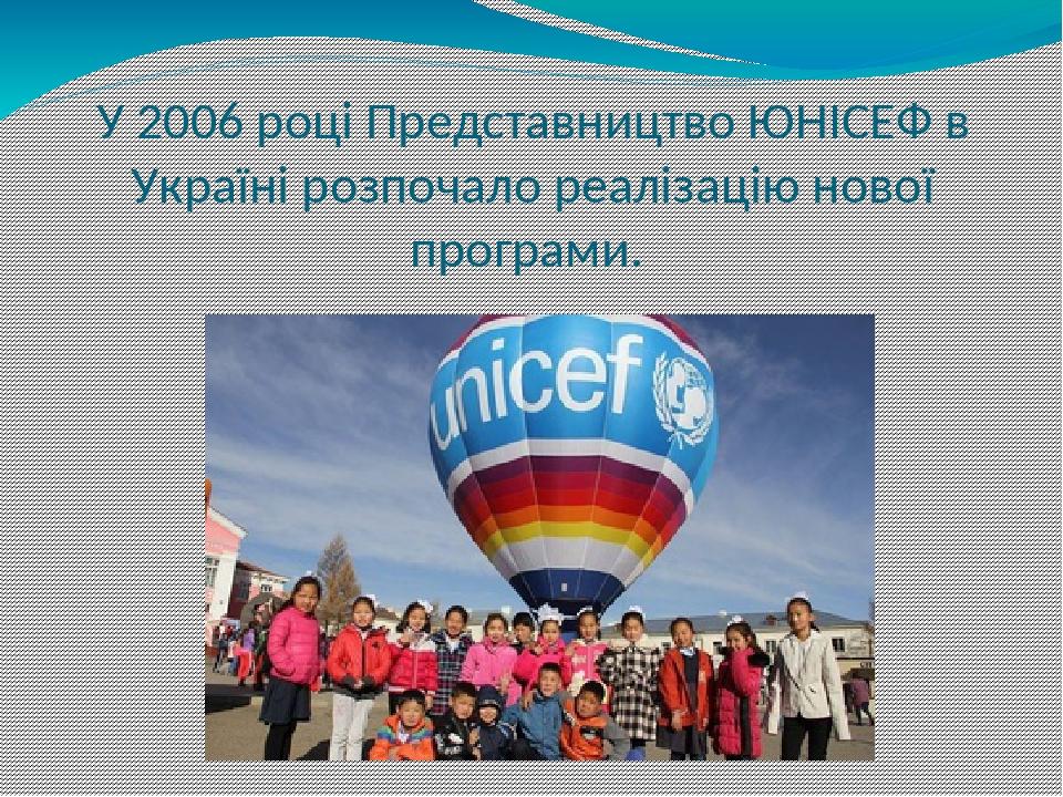 У 2006 році Представництво ЮНІСЕФ в Україні розпочало реалізацію нової програми.