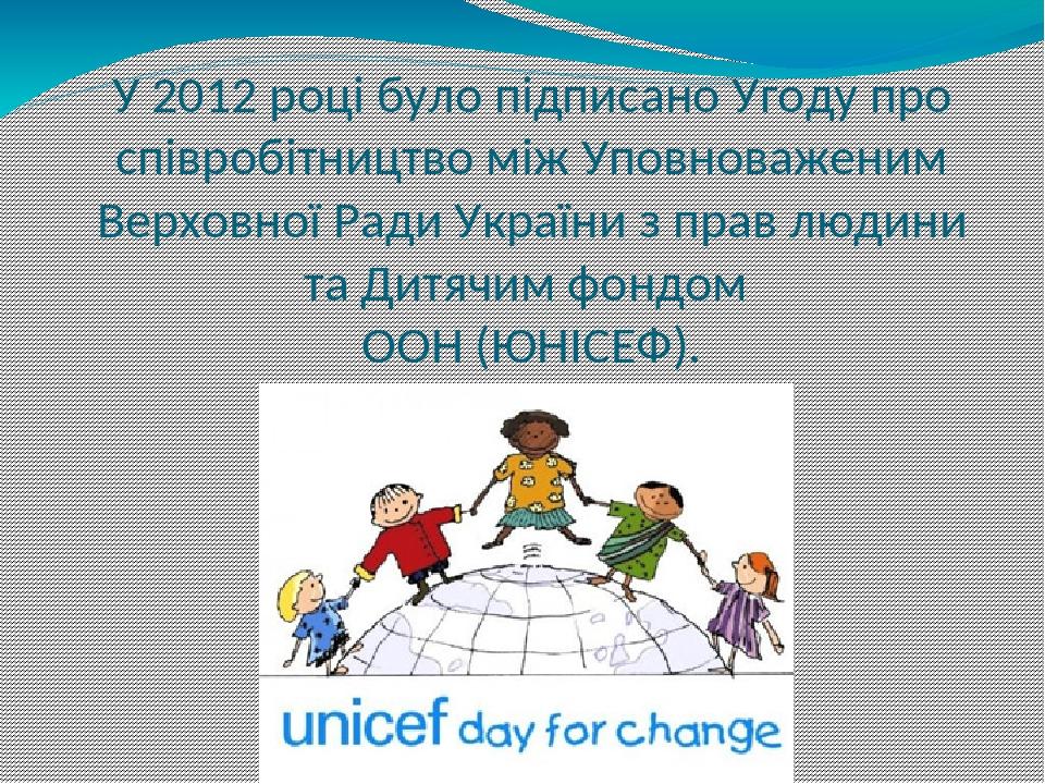 У 2012 році було підписано Угоду про співробітництво між Уповноваженим Верховної Ради України з прав людини та Дитячим фондом ООН (ЮНІСЕФ).