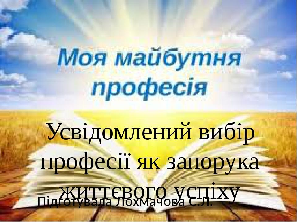 Усвідомлений вибір професії як запорука життєвого успіху Підготувала Лохмачова С.Л.