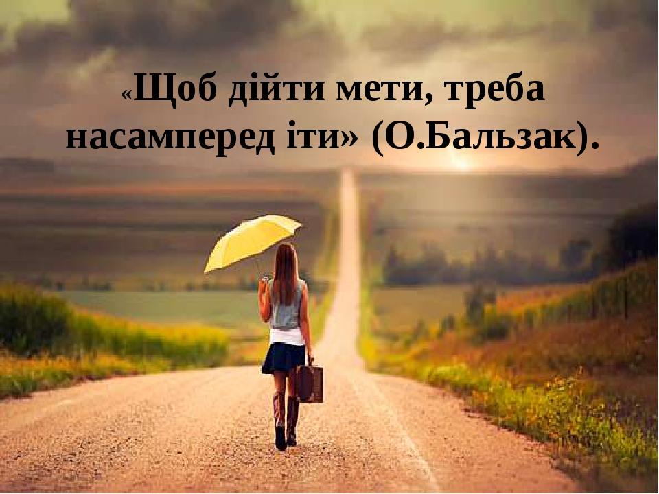 «Щоб дійти мети, треба насамперед іти» (О.Бальзак).