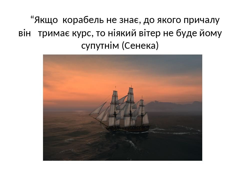 """""""Якщо корабель не знає, до якого причалу він тримає курс, то ніякий вітер не буде йому супутнім (Сенека)"""