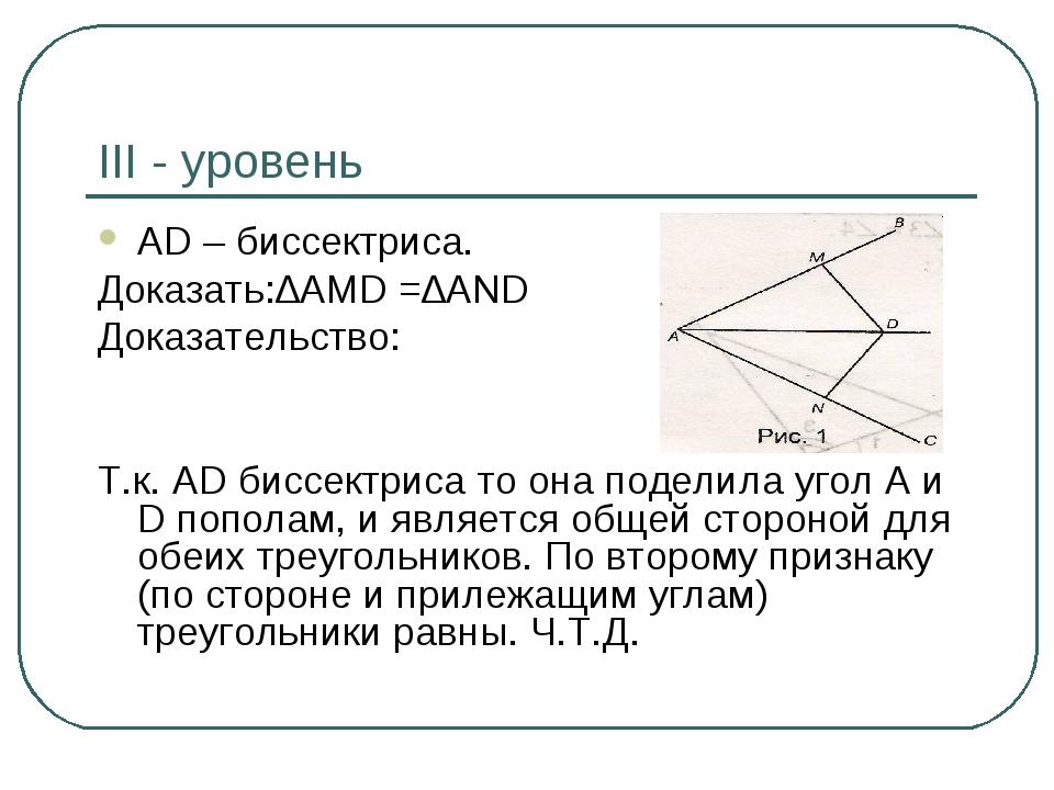 III - уровень AD – биссектриса. Доказать:∆AMD =∆AND Доказательство: Т.к. AD биссектриса то она поделила угол А и D пополам, и является общей сторон...