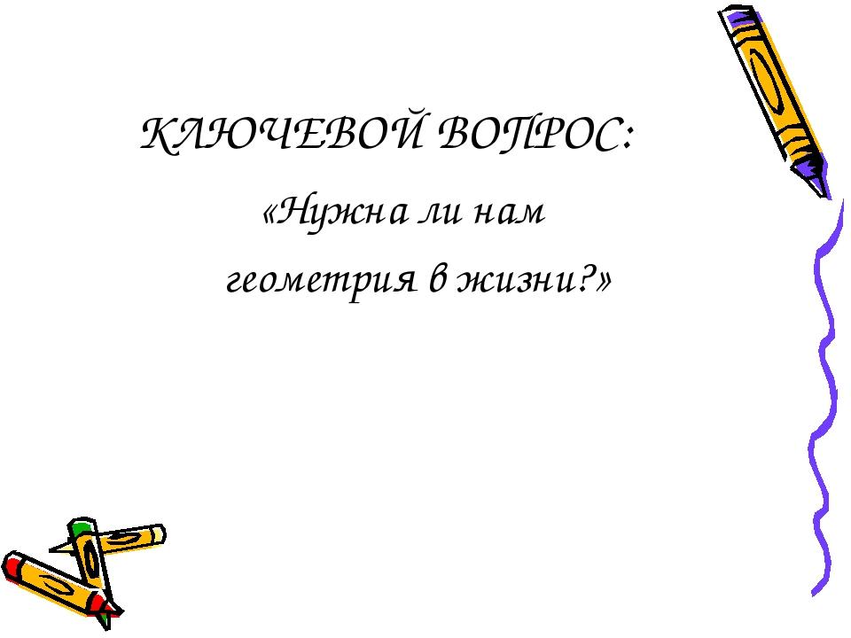 КЛЮЧЕВОЙ ВОПРОС: «Нужна ли нам геометрия в жизни?»