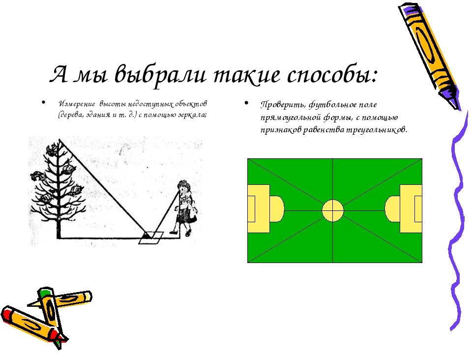 А мы выбрали такие способы: Измерение высоты недоступных объектов (дерева, здания и т. д.) с помощью зеркала; Проверить, футбольное поле прямоуголь...