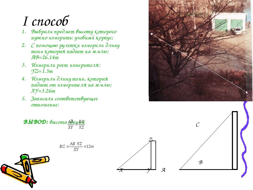 I способ Выбрали предмет высоту которого нужно измерить: учебный корпус; С помощью рулетки измерили длину тени которая падает на землю; AB=26.14m И...