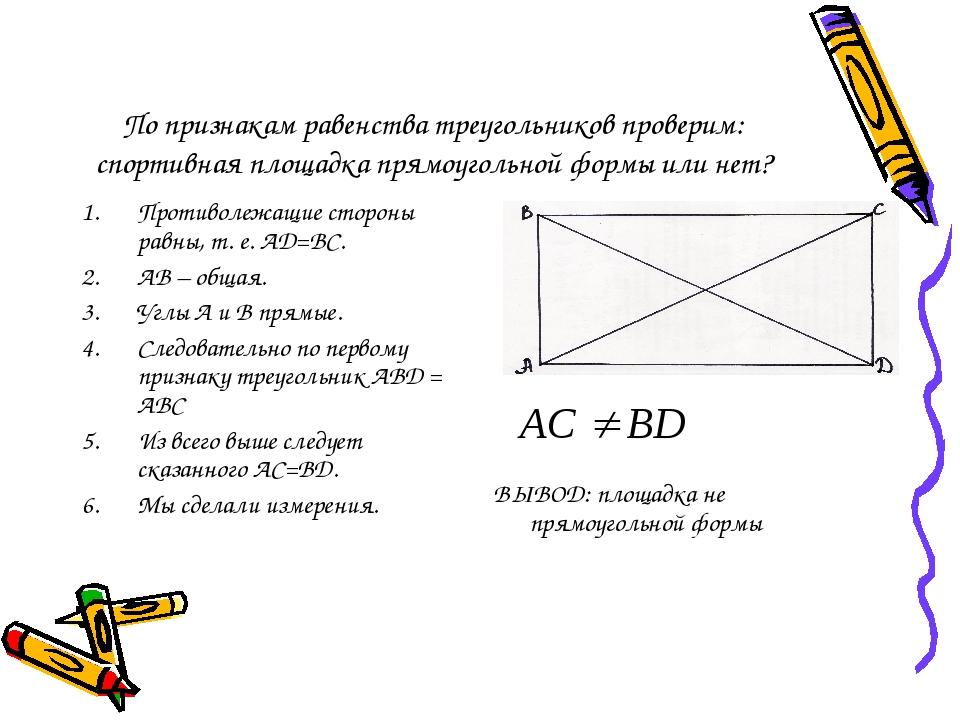По признакам равенства треугольников проверим: спортивная площадка прямоугольной формы или нет? Противолежащие стороны равны, т. е. AD=BC. АВ – общ...