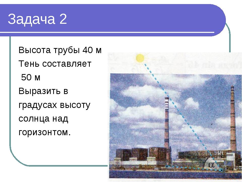 Задача 2 Высота трубы 40 м Тень составляет 50 м Выразить в градусах высоту солнца над горизонтом.