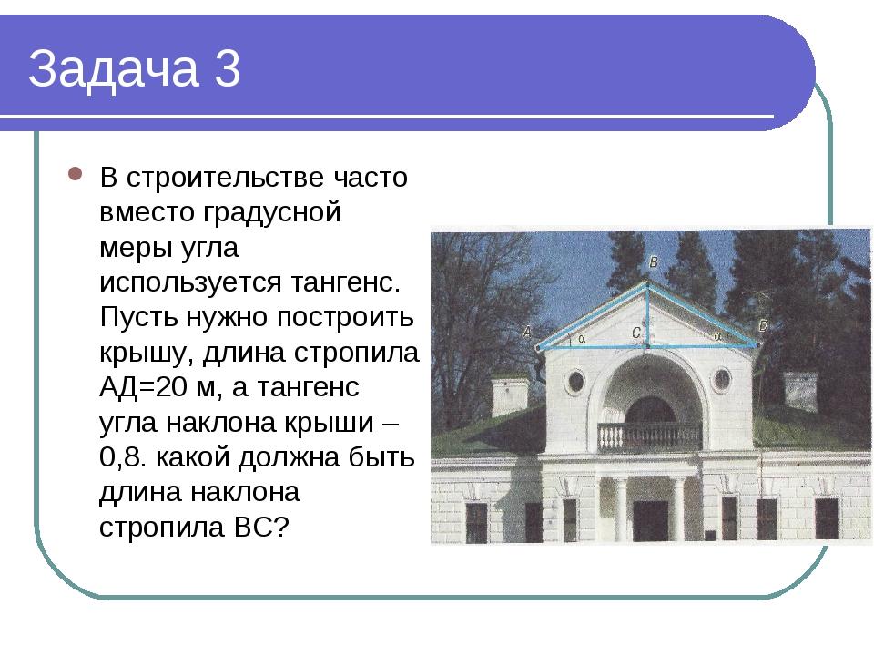 Задача 3 В строительстве часто вместо градусной меры угла используется тангенс. Пусть нужно построить крышу, длина стропила АД=20 м, а тангенс угла...