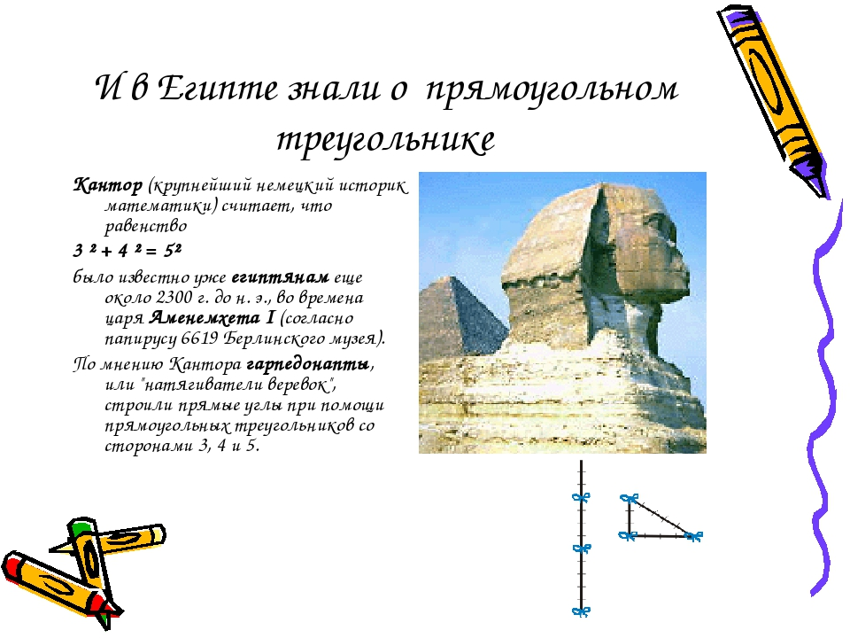 И в Египте знали о прямоугольном треугольнике Кантор (крупнейший немецкий историк математики) считает, что равенство 3²+4²=5² было известно у...