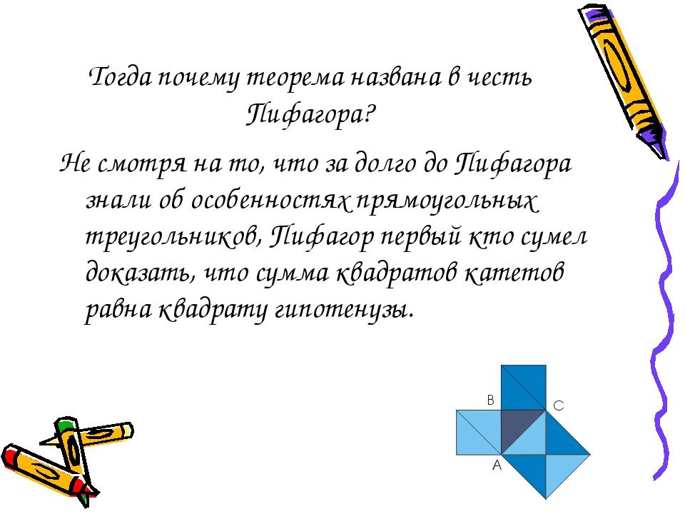 Тогда почему теорема названа в честь Пифагора? Не смотря на то, что за долго до Пифагора знали об особенностях прямоугольных треугольников, Пифагор...