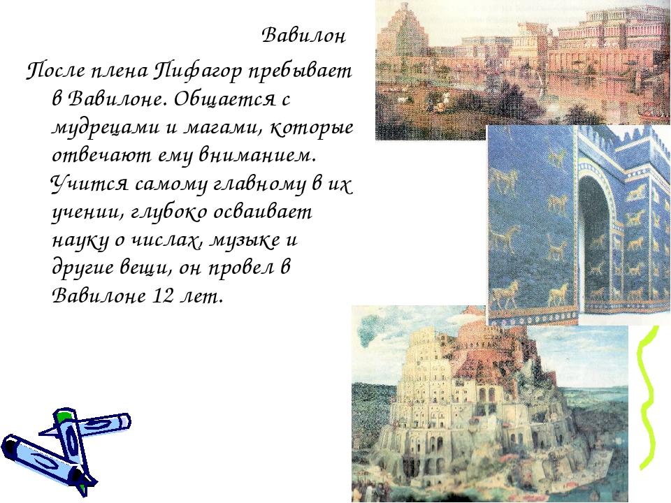 Вавилон После плена Пифагор пребывает в Вавилоне. Общается с мудрецами и магами, которые отвечают ему вниманием. Учится самому главному в их учении...