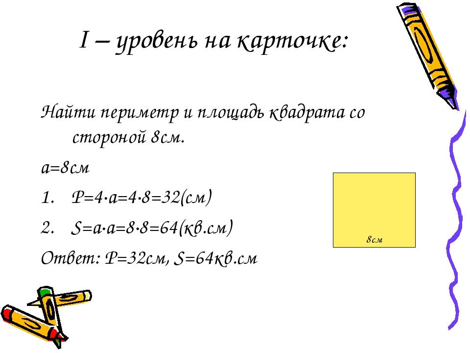 І – уровень на карточке: Найти периметр и площадь квадрата со стороной 8см. а=8см Р=4·а=4·8=32(см) S=а·а=8·8=64(кв.cм) Ответ: P=32см, S=64кв.cм 8см