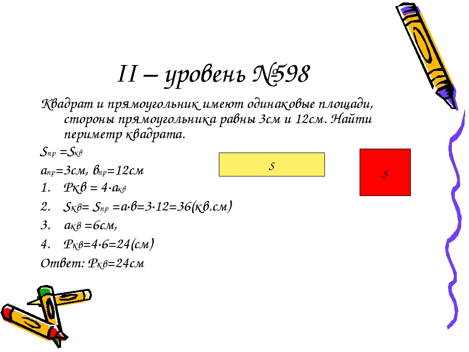 ІІ – уровень №598 Квадрат и прямоугольник имеют одинаковые площади, стороны прямоугольника равны 3см и 12см. Найти периметр квадрата. Sпр =Sкв апр=...