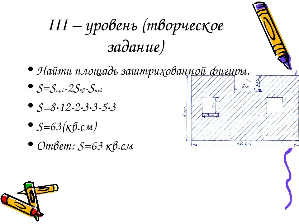 III – уровень (творческое задание) Найти площадь заштрихованной фигуры. S=Sпр1-2Sкв-Sпр2 S=8·12-2·3·3-5·3 S=63(кв.см) Ответ: S=63 кв.см