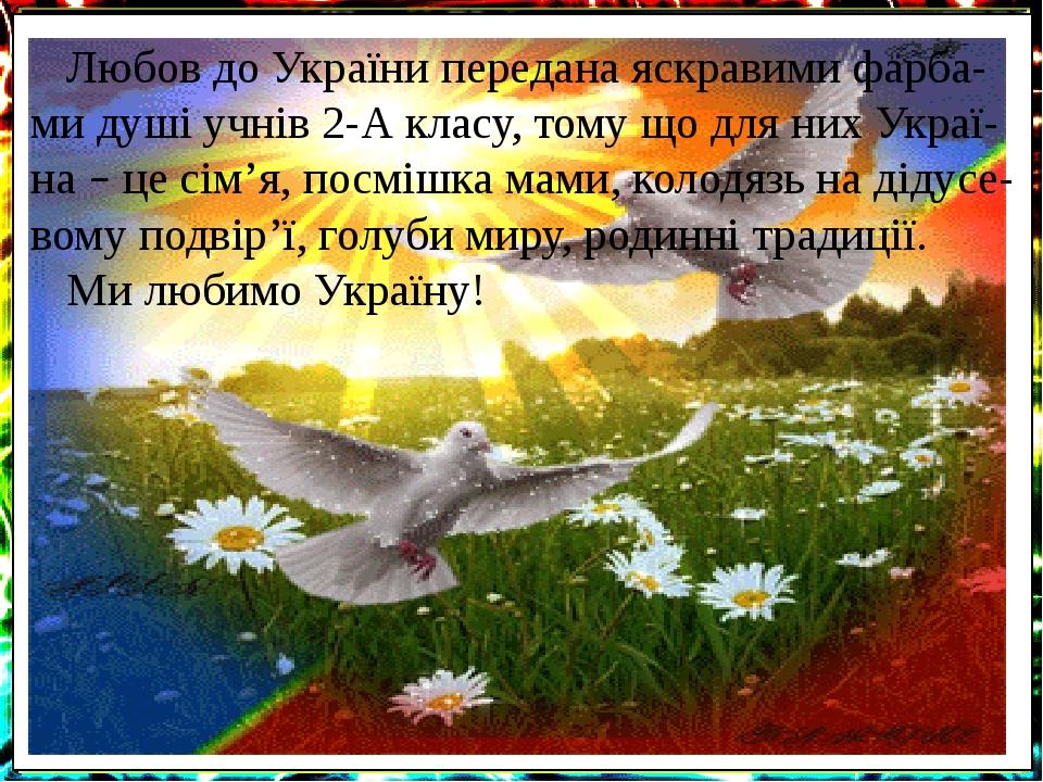 Любов до України передана яскравими фарба-ми душі учнів 2-А класу, тому що для них Украї-на – це сім'я, посмішка мами, колодязь на дідусе-вому подв...