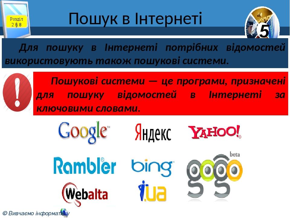 Пошук в Інтернеті Розділ 2 § 8 Для пошуку в Інтернеті потрібних відомостей використовують також пошукові системи. Пошукові системи — це програми, п...
