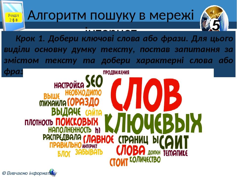 Алгоритм пошуку в мережі інтернет Розділ 2 § 8 Крок 1. Добери ключові слова або фрази. Для цього виділи основну думку тексту, постав запитання за з...