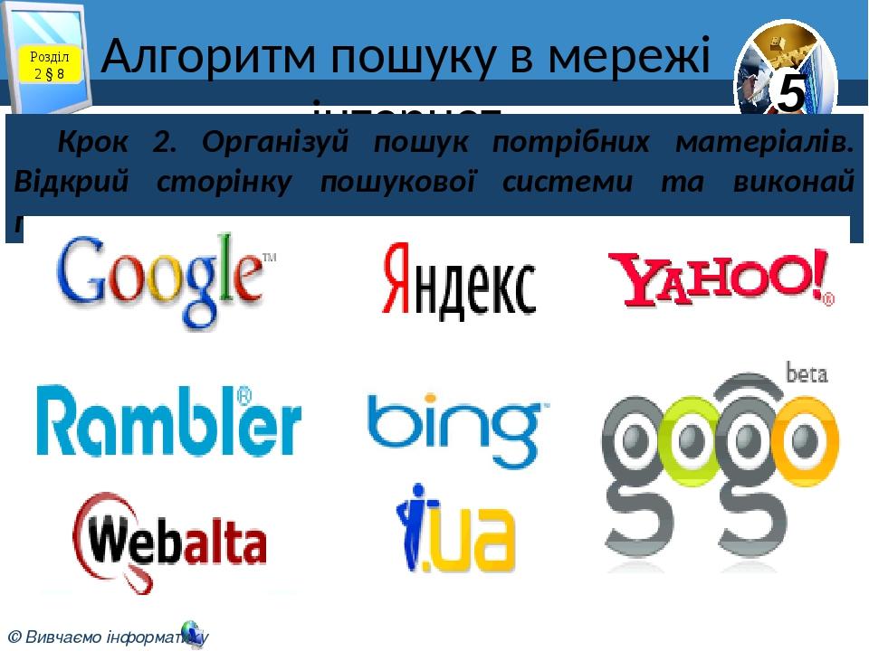 Алгоритм пошуку в мережі інтернет Розділ 2 § 8 Крок 2. Організуй пошук потрібних матеріалів. Відкрий сторінку пошукової системи та виконай пошук. 5...