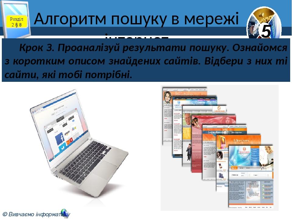 Алгоритм пошуку в мережі інтернет Розділ 2 § 8 Крок З. Проаналізуй результати пошуку. Ознайомся з коротким описом знайдених сайтів. Відбери з них т...