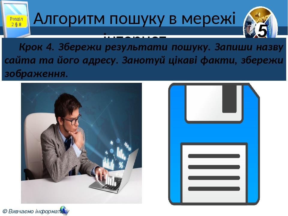 Алгоритм пошуку в мережі інтернет Розділ 2 § 8 Крок 4. Збережи результати пошуку. Запиши назву сайта та його адресу. Занотуй цікаві факти, збережи ...