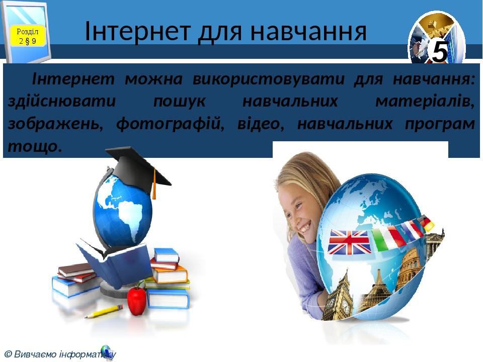 Інтернет для навчання Розділ 2 § 9 Інтернет можна використовувати для навчання: здійснювати пошук навчальних матеріалів, зображень, фотографій, від...