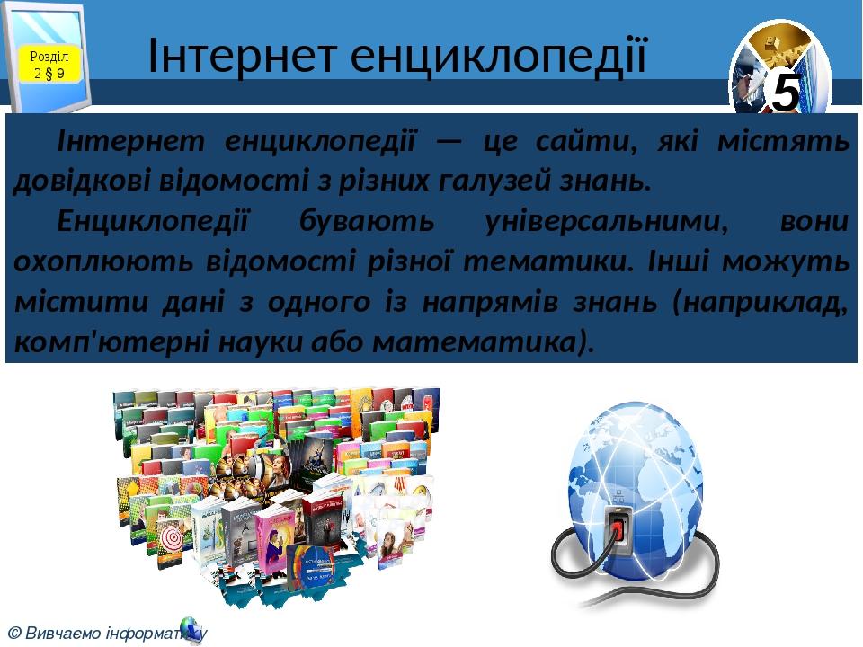 Інтернет енциклопедії Розділ 2 § 9 Інтернет енциклопедії — це сайти, які містять довідкові відомості з різних галузей знань. Енциклопедії бувають у...