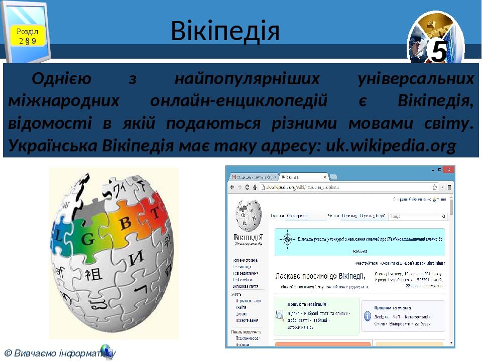 Вікіпедія Розділ 2 § 9 Однією з найпопулярніших універсальних міжнародних онлайн-енциклопедій є Вікіпедія, відомості в якій подаються різними мовам...