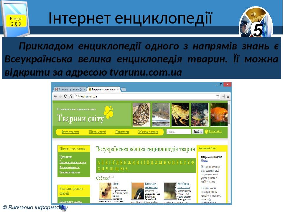 Інтернет енциклопедії Розділ 2 § 9 Прикладом енциклопедії одного з напрямів знань є Всеукраїнська велика енциклопедія тварин. Її можна відкрити за ...