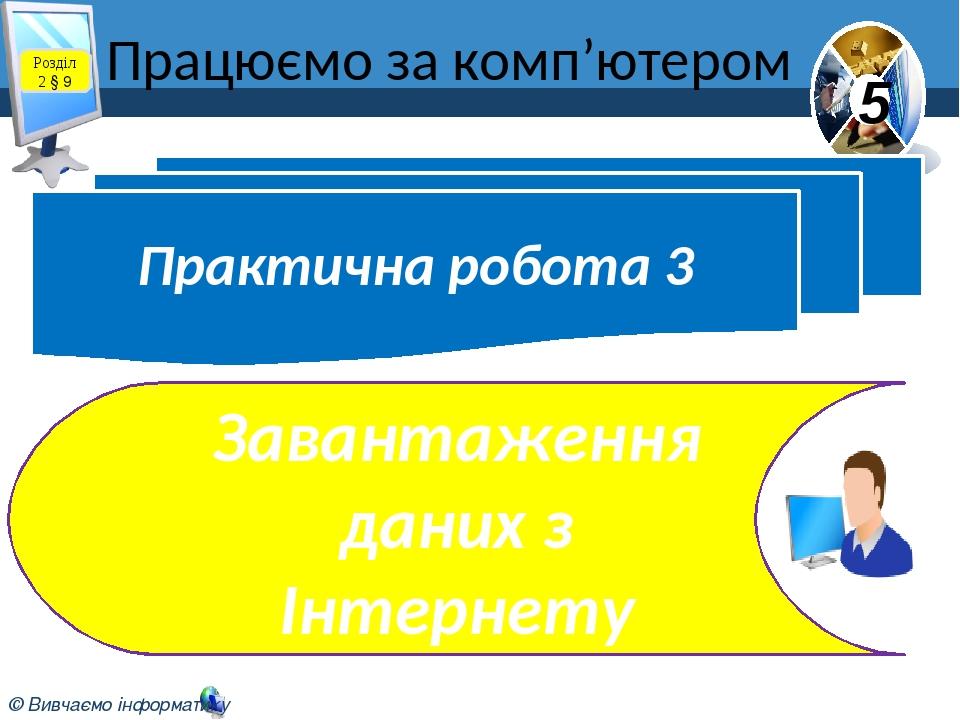 Працюємо за комп'ютером Практична робота 3 Завантаження даних з Інтернету Розділ 2 § 9 5 © Вивчаємо інформатику teach-inf.at.ua