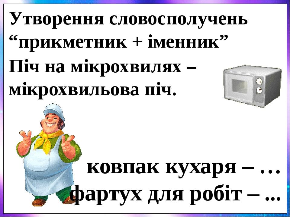 """Піч на мікрохвилях – мікрохвильова піч. ковпак кухаря – … фартух для робіт – ... Утворення словосполучень """"прикметник + іменник"""""""