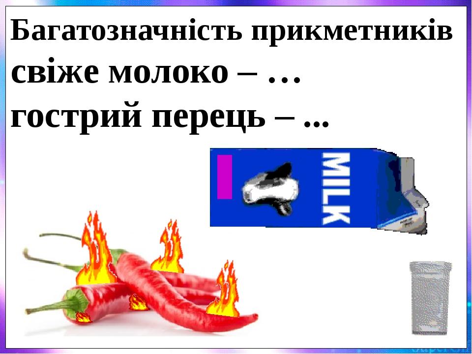 Багатозначність прикметників свіже молоко – … гострий перець – ...