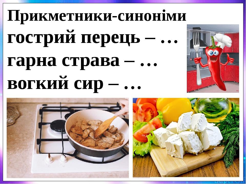 Прикметники-синоніми гострий перець – … гарна страва – … вогкий сир – …