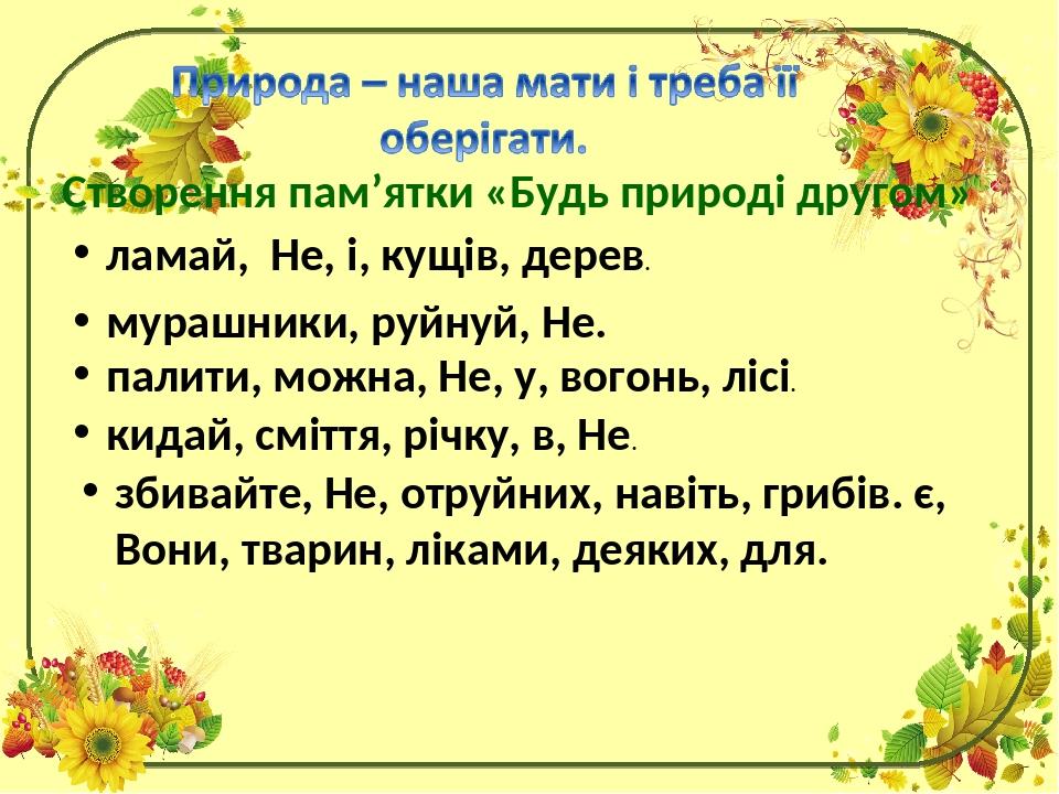 Створення пам'ятки «Будь природі другом» ламай, Не, і, кущів, дерев. мурашники, руйнуй, Не. палити, можна, Не, у, вогонь, лісі. кидай, сміття, річк...