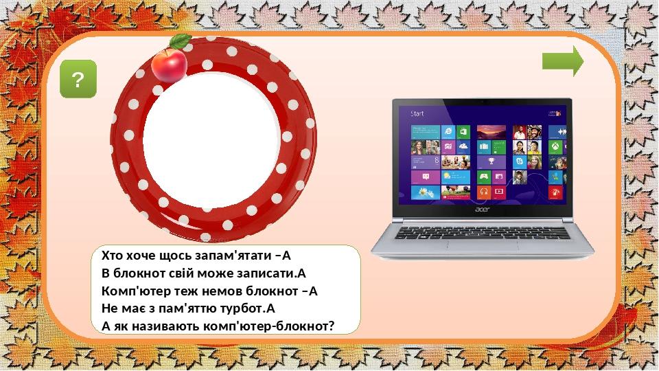 ноутбук Хто хоче щось запам'ятати – В блокнот свій може записати. Комп'ютер теж немов блокнот – Не має з пам'яттю турбот. А як називають комп'ю...