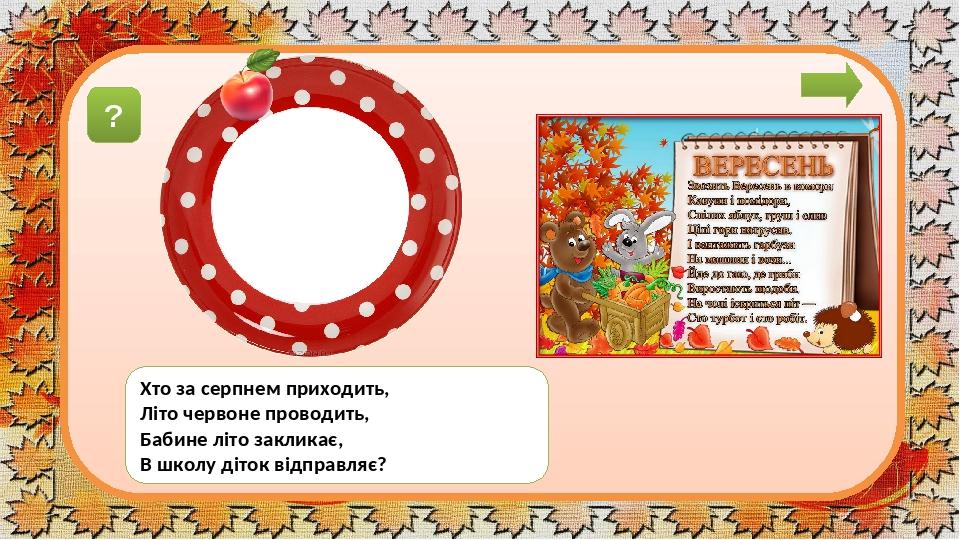вéресень Хто за серпнем приходить, Літо червоне проводить, Бабине літо закликає, В школу діток відправляє? ?