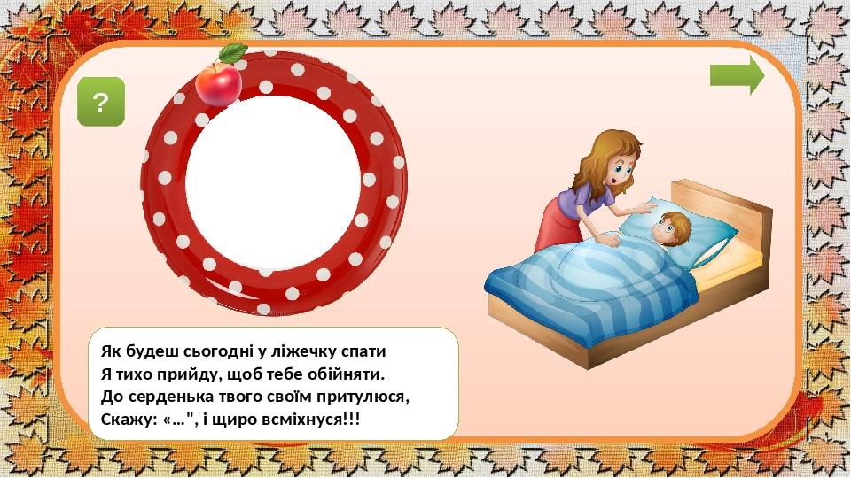 """завдáння Як будеш сьогодні у ліжечку спати Я тихо прийду, щоб тебе обійняти. До серденька твого своїм притулюся, Скажу: «…"""", і щиро всміхнуся!!! ? ..."""