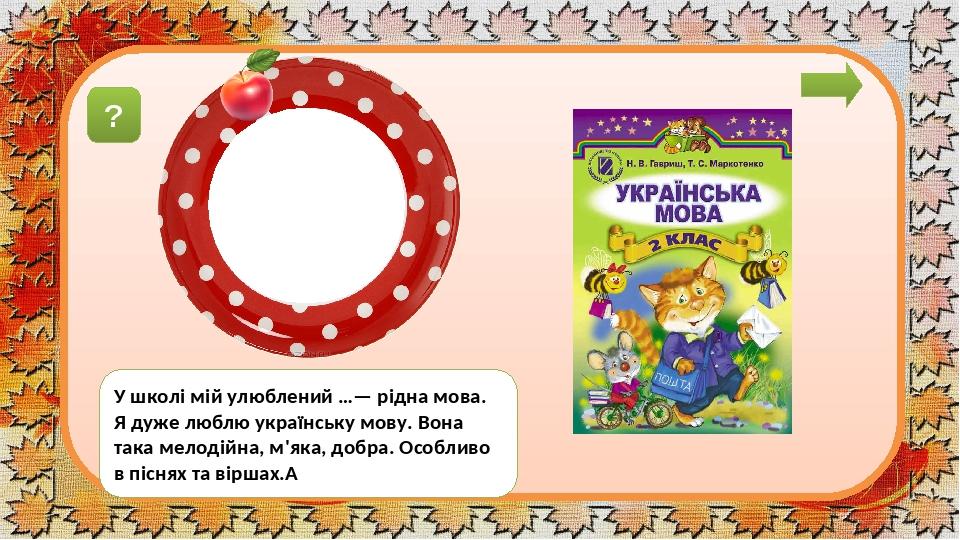 завдáння У школі мій улюблений …— рідна мова. Я дуже люблю українську мову. Вона така мелодійна, м'яка, добра. Особливо в піснях та віршах. ? предмéт