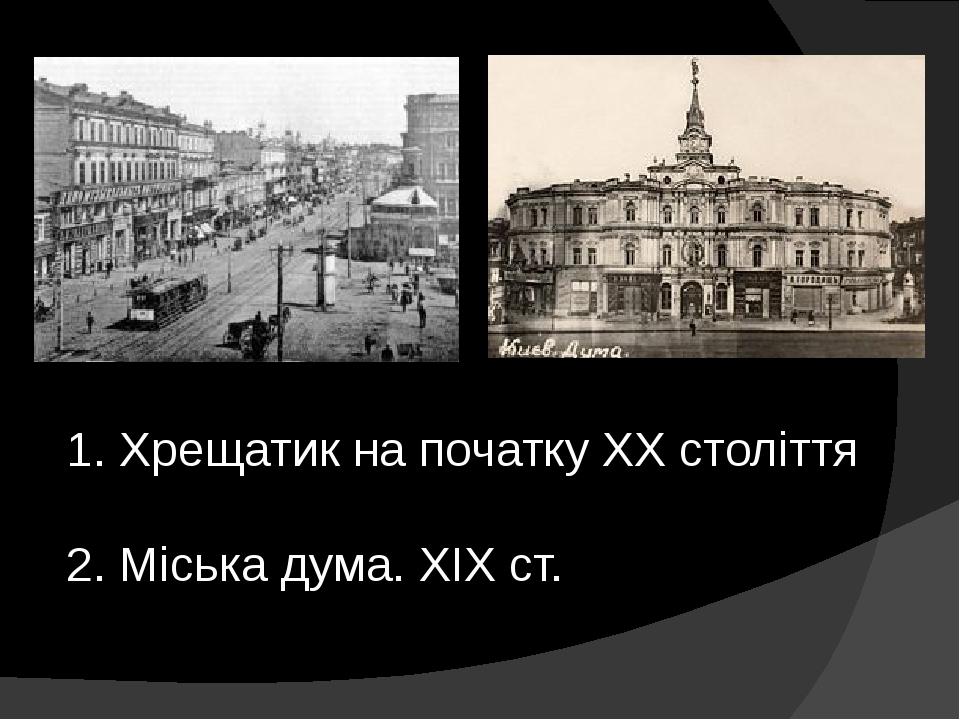 1. Хрещатик на початку XX століття 2. Міська дума. XIXст.