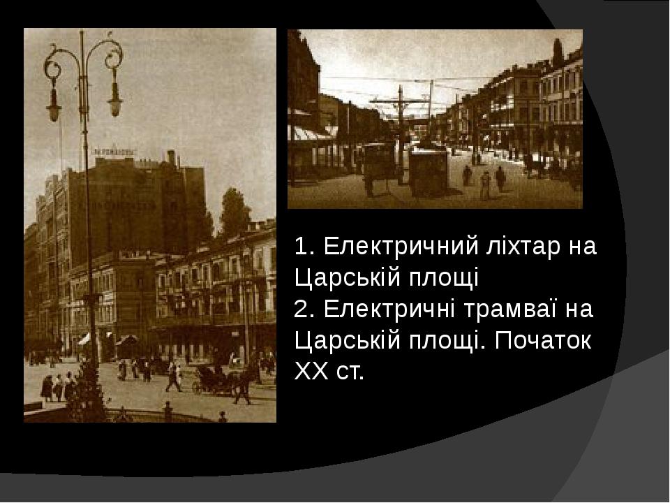 1. Електричний ліхтар на Царській площі 2. Електричні трамваї на Царській площі. Початок XXст.