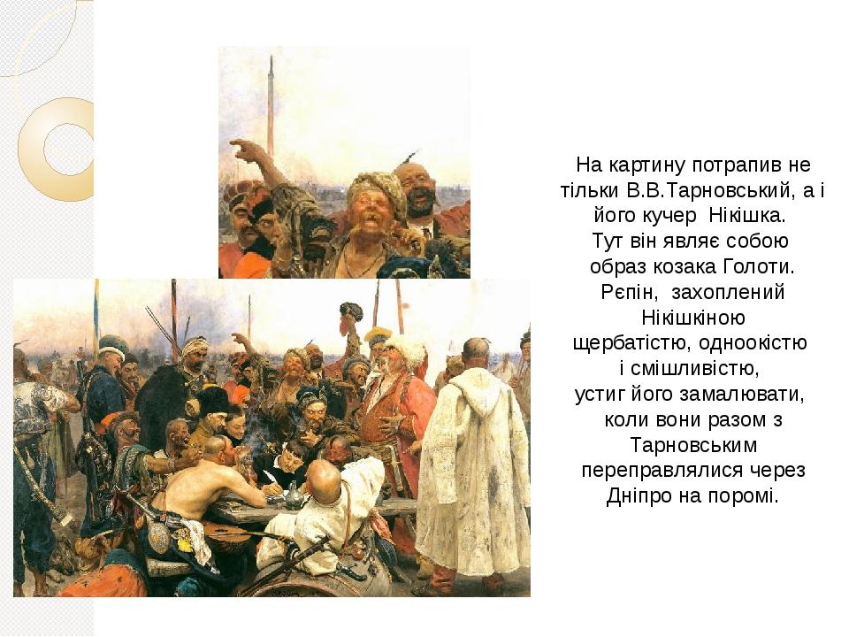 На картину потрапив не тільки В.В.Тарновський, а і його кучер Нікішка. Тут він являє собою образ козака Голоти. Рєпін, захоплений Нікішкіною щербат...