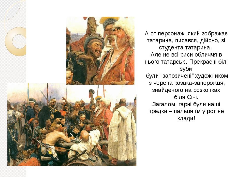 """А от персонаж, який зображає татарина, писався, дійсно, зі студента-татарина. Але не всі риси обличчя в нього татарські. Прекрасні білі зуби були """"..."""