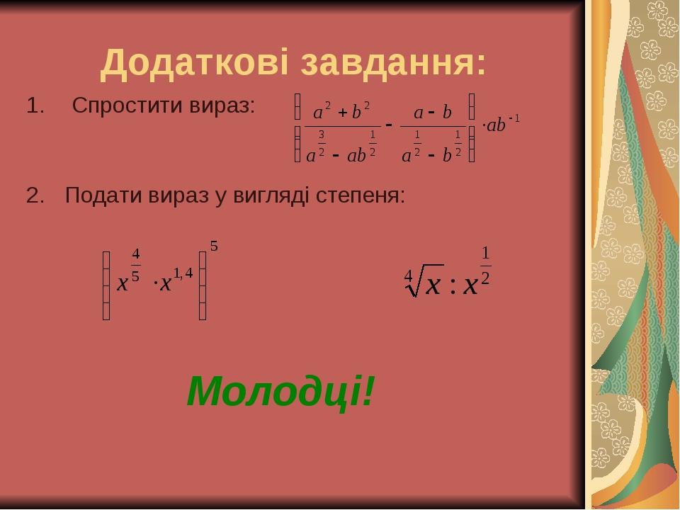 Додаткові завдання: Спростити вираз: 2. Подати вираз у вигляді степеня: Молодці!