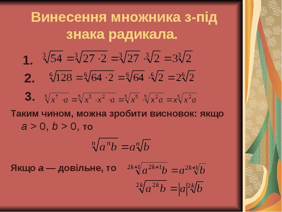 Винесення множника з-під знака радикала. 1. 2. 3. Таким чином, можна зробити висновок: якщо a > 0, b > 0, то Якщо a — довільне, то