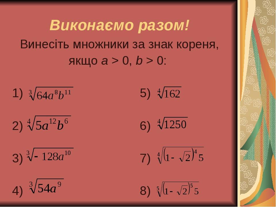 Виконаємо разом! Винесіть множники за знак кореня, якщо а > 0, b > 0: 1) 5) 2) 6) 3) 7) 4) 8)