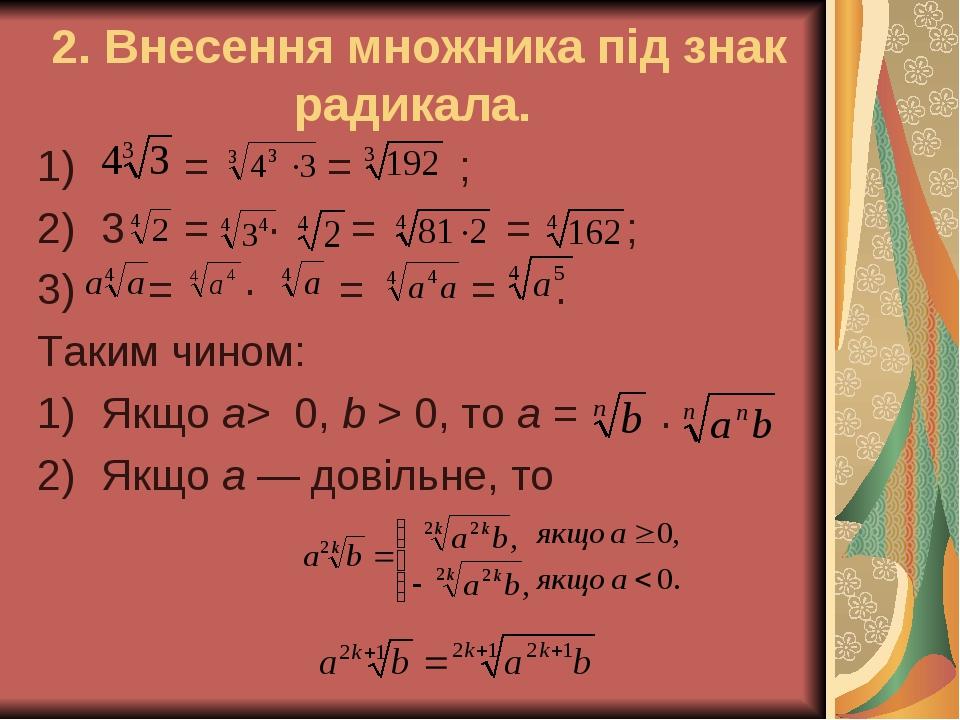 2. Внесення множника під знак радикала. = = ; 3 = · = = ; = · = = . Таким чином: Якщо а> 0, b > 0, то а = . Якщо а — довільне, то