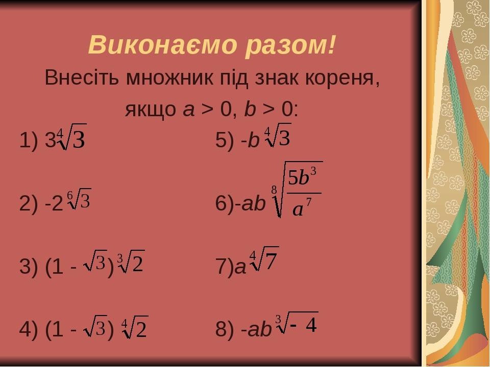 Виконаємо разом! Внесіть множник під знак кореня, якщо а > 0, b > 0: 1) 3 5) -b 2) -2 6)-ab 3) (1 - ) 7)a 4) (1 - ) 8) -ab