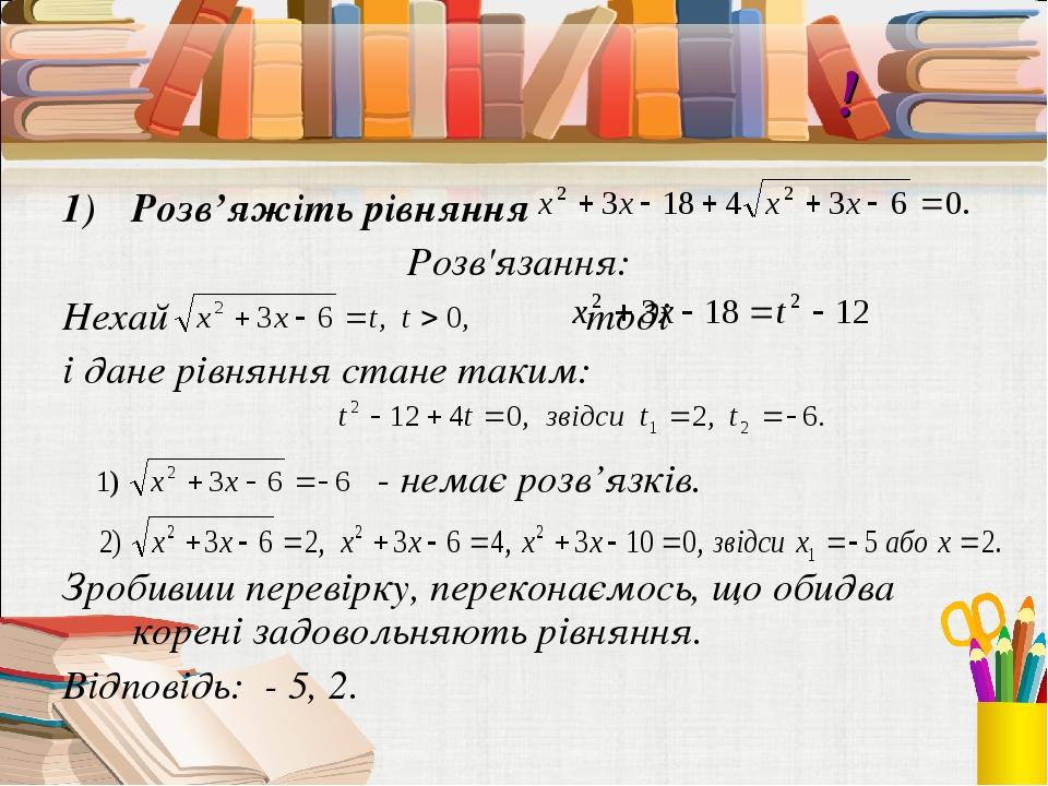 Виконаймо разом! Розв'яжіть рівняння Розв'язання: Нехай тоді і дане рівняння стане таким: - немає розв'язків. Зробивши перевірку, переконаємось, що...