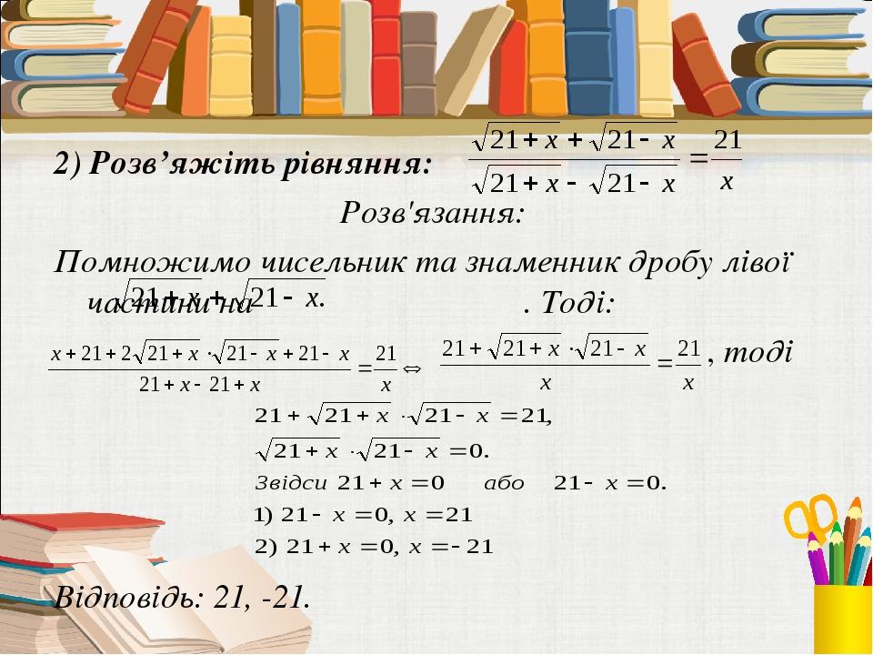2) Розв'яжіть рівняння: Розв'язання: Помножимо чисельник та знаменник дробу лівої частини на . Тоді: , тоді Відповідь: 21, -21.
