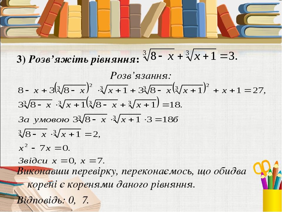 3) Розв'яжіть рівняння: Розв'язання: Виконавши перевірку, переконаємось, що обидва корені є коренями даного рівняння. Відповідь: 0, 7.